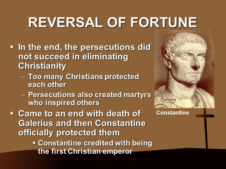 REVERSAL OF FORTUNE  In the end, the persecutions did not succeed in eliminating Christianity –Too many Christians protected each other –Persecutions