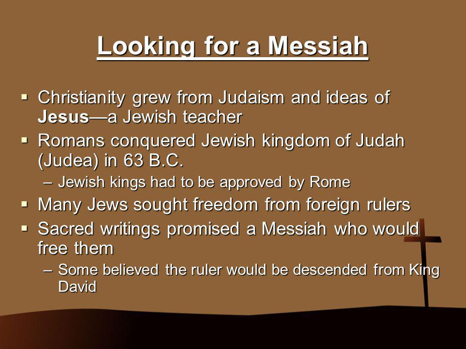 Looking for a Messiah  Christianity grew from Judaism and ideas of Jesus—a Jewish teacher  Romans conquered Jewish kingdom of Judah (Judea) in 63 B.