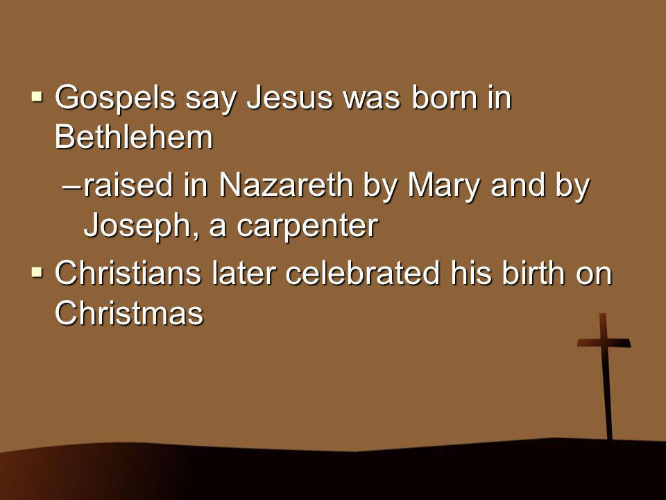  Gospels say Jesus was born in Bethlehem –raised in Nazareth by Mary and by Joseph, a carpenter  Christians later celebrated his birth on Christmas