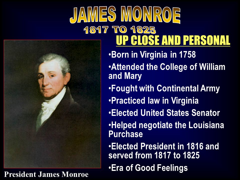 UP CLOSE AND PERSONAL Born in Virginia in 1758 Attended the College of William and Mary Fought with Continental Army Practiced law in Virginia Elected United States Senator Helped negotiate the Louisiana Purchase Elected President in 1816 and served from 1817 to 1825 Era of Good Feelings President James Monroe