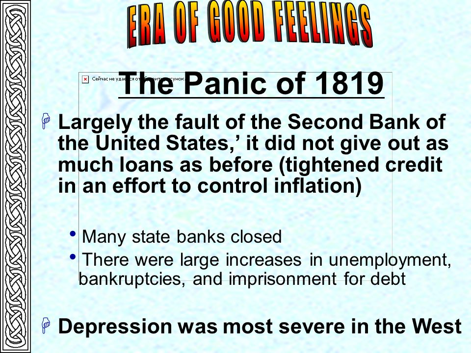 The Panic of 1819  Largely the fault of the Second Bank of the United States,' it did not give out as much loans as before (tightened credit in an effort to control inflation)  Many state banks closed  There were large increases in unemployment, bankruptcies, and imprisonment for debt  Depression was most severe in the West