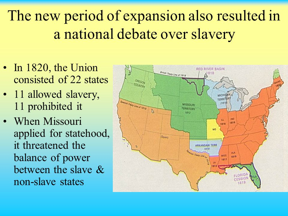 The new period of expansion also resulted in a national debate over slavery In 1820, the Union consisted of 22 states 11 allowed slavery, 11 prohibited it When Missouri applied for statehood, it threatened the balance of power between the slave & non-slave states