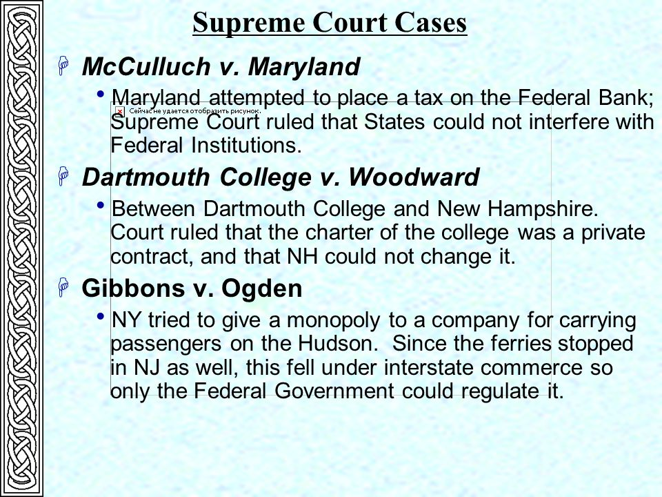 HMcCulluch v. Maryland  Maryland attempted to place a tax on the Federal Bank; Supreme Court ruled that States could not interfere with Federal Insti