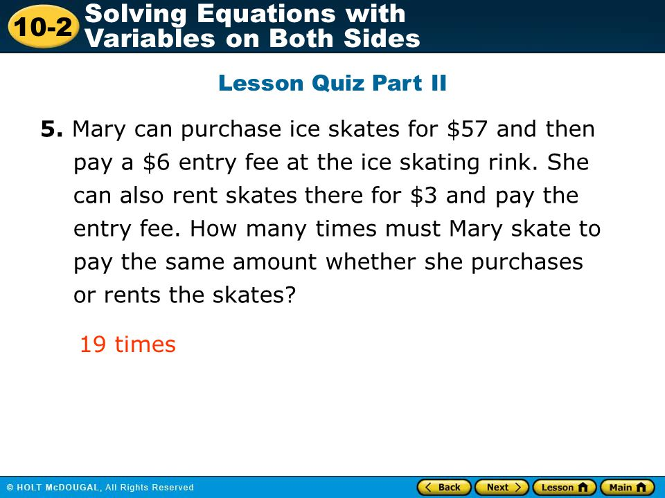 10-2 Solving Equations with Variables on Both Sides Lesson Quiz Part II 5. Mary can purchase ice skates for $57 and then pay a $6 entry fee at the ice