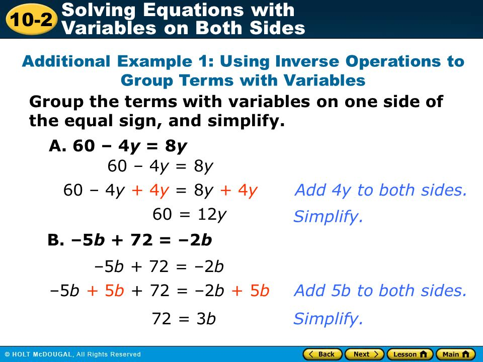 10-2 Solving Equations with Variables on Both Sides Group the terms with variables on one side of the equal sign, and simplify. Additional Example 1: