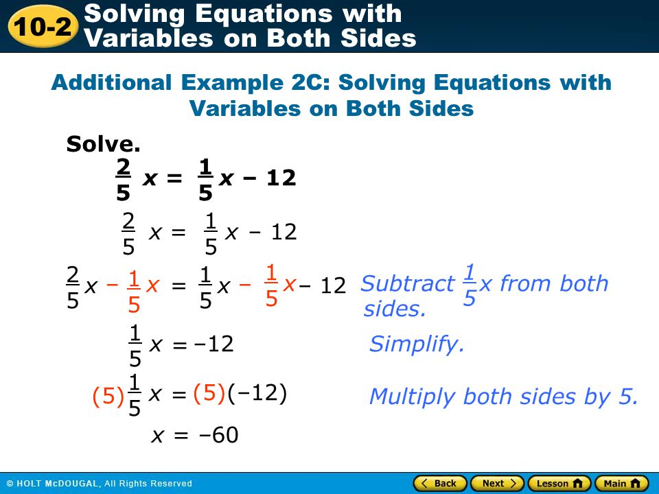 10-2 Solving Equations with Variables on Both Sides 1.Group the terms with variables on one side of the equal sign, and simplify.