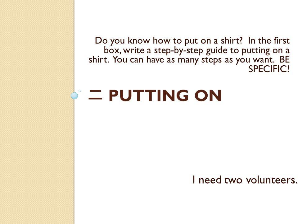 二 PUTTING ON Do you know how to put on a shirt.