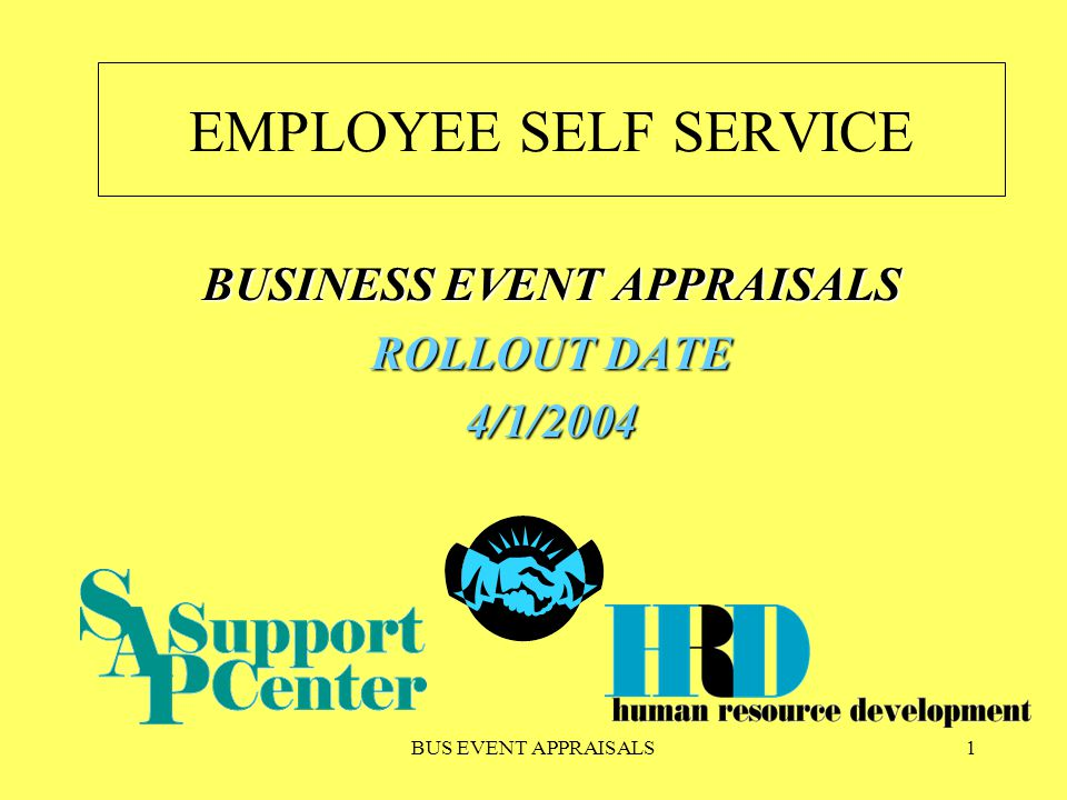 BUS EVENT APPRAISALS1 EMPLOYEE SELF SERVICE BUSINESS EVENT APPRAISALS ROLLOUT DATE 4/1/2004