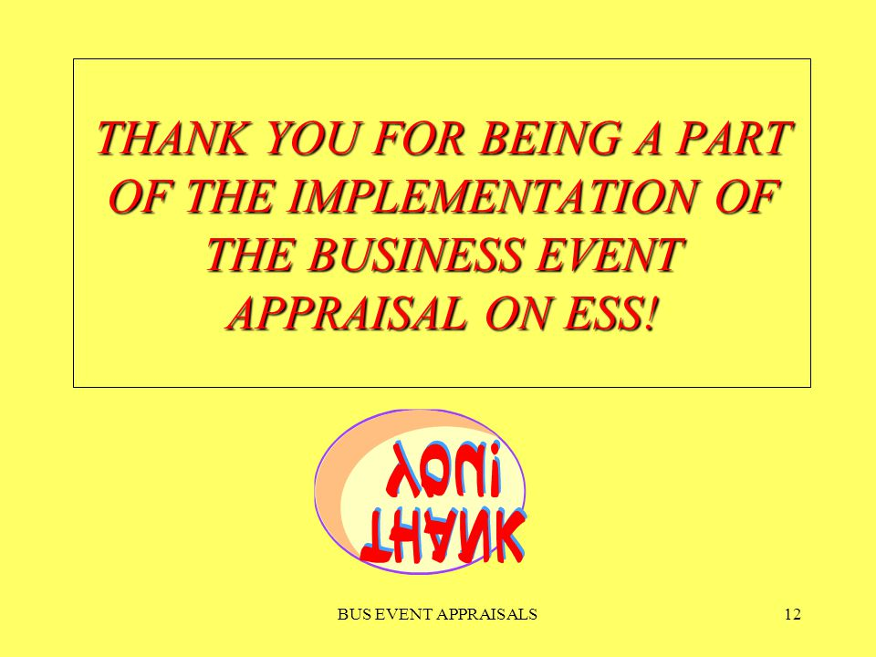 BUS EVENT APPRAISALS12 THANK YOU FOR BEING A PART OF THE IMPLEMENTATION OF THE BUSINESS EVENT APPRAISAL ON ESS!