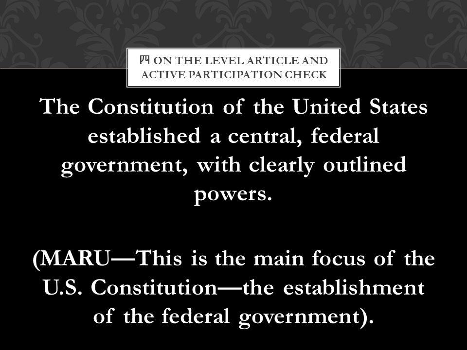 四 ON THE LEVEL ARTICLE AND ACTIVE PARTICIPATION CHECK The Constitution of the United States established a central, federal government, with clearly ou