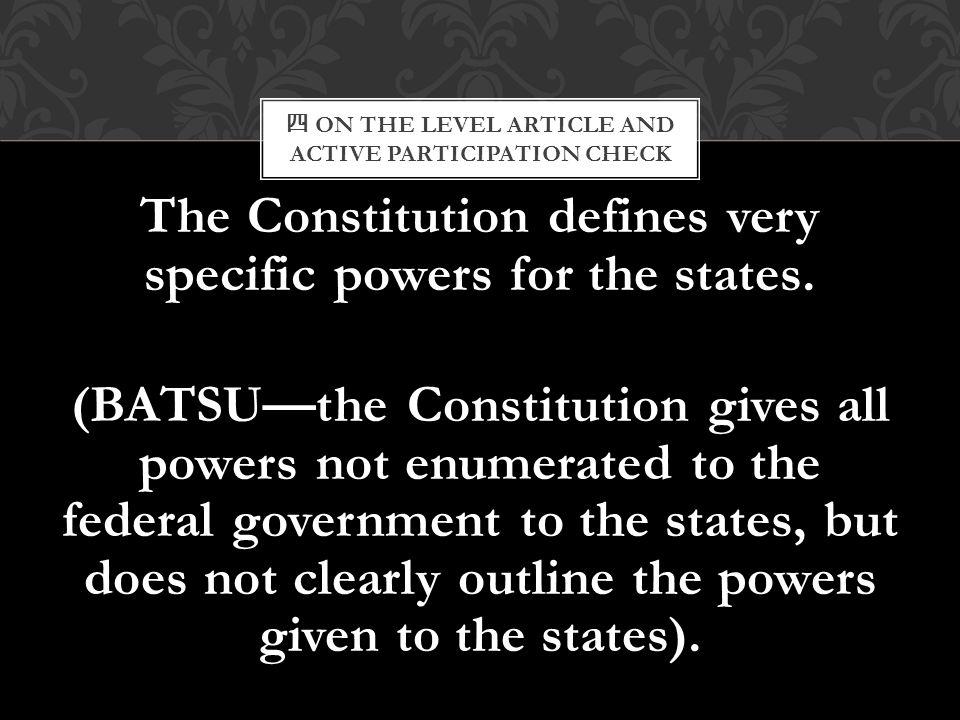四 ON THE LEVEL ARTICLE AND ACTIVE PARTICIPATION CHECK The Constitution defines very specific powers for the states. (BATSU—the Constitution gives all