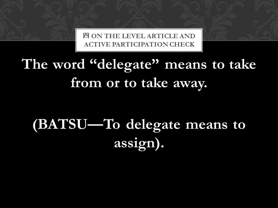 """四 ON THE LEVEL ARTICLE AND ACTIVE PARTICIPATION CHECK The word """"delegate"""" means to take from or to take away. (BATSU—To delegate means to assign)."""