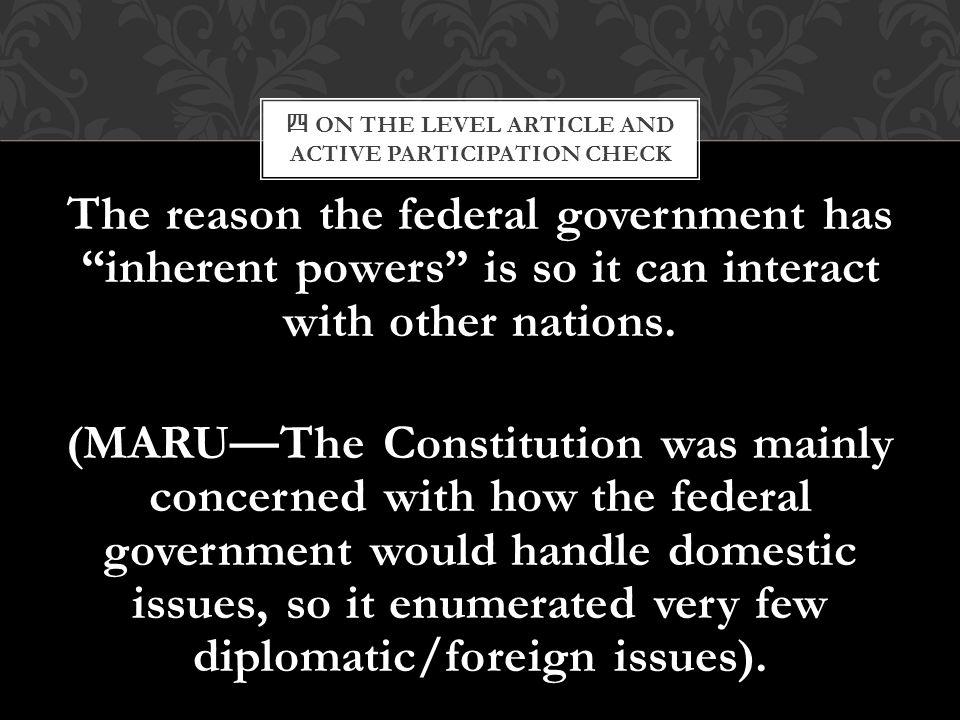 """四 ON THE LEVEL ARTICLE AND ACTIVE PARTICIPATION CHECK The reason the federal government has """"inherent powers"""" is so it can interact with other nations"""