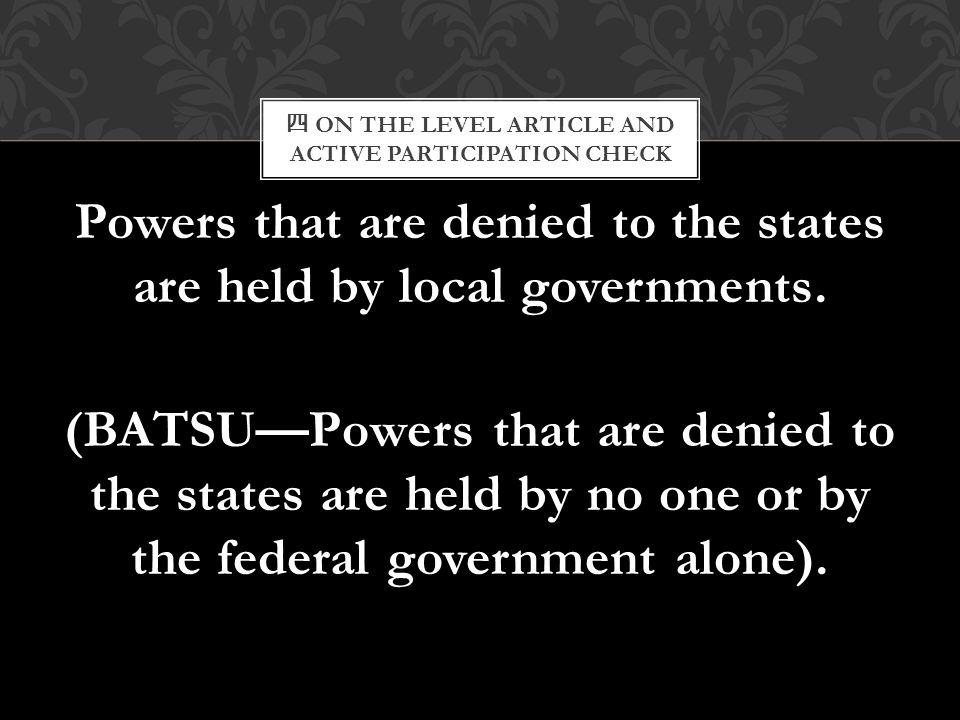 四 ON THE LEVEL ARTICLE AND ACTIVE PARTICIPATION CHECK Powers that are denied to the states are held by local governments. (BATSU—Powers that are denie