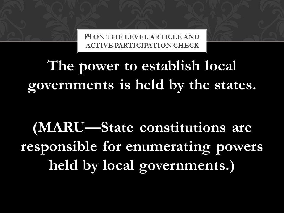 四 ON THE LEVEL ARTICLE AND ACTIVE PARTICIPATION CHECK The power to establish local governments is held by the states. (MARU—State constitutions are re