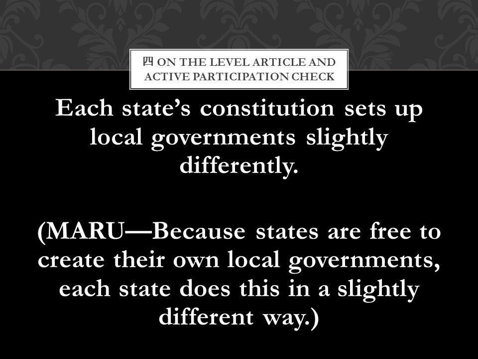 四 ON THE LEVEL ARTICLE AND ACTIVE PARTICIPATION CHECK Each state's constitution sets up local governments slightly differently. (MARU—Because states a
