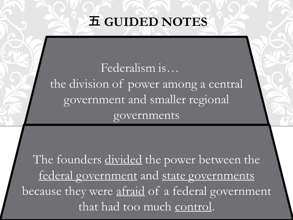 五 GUIDED NOTES The founders divided the power between the federal government and state governments because they were afraid of a federal government th