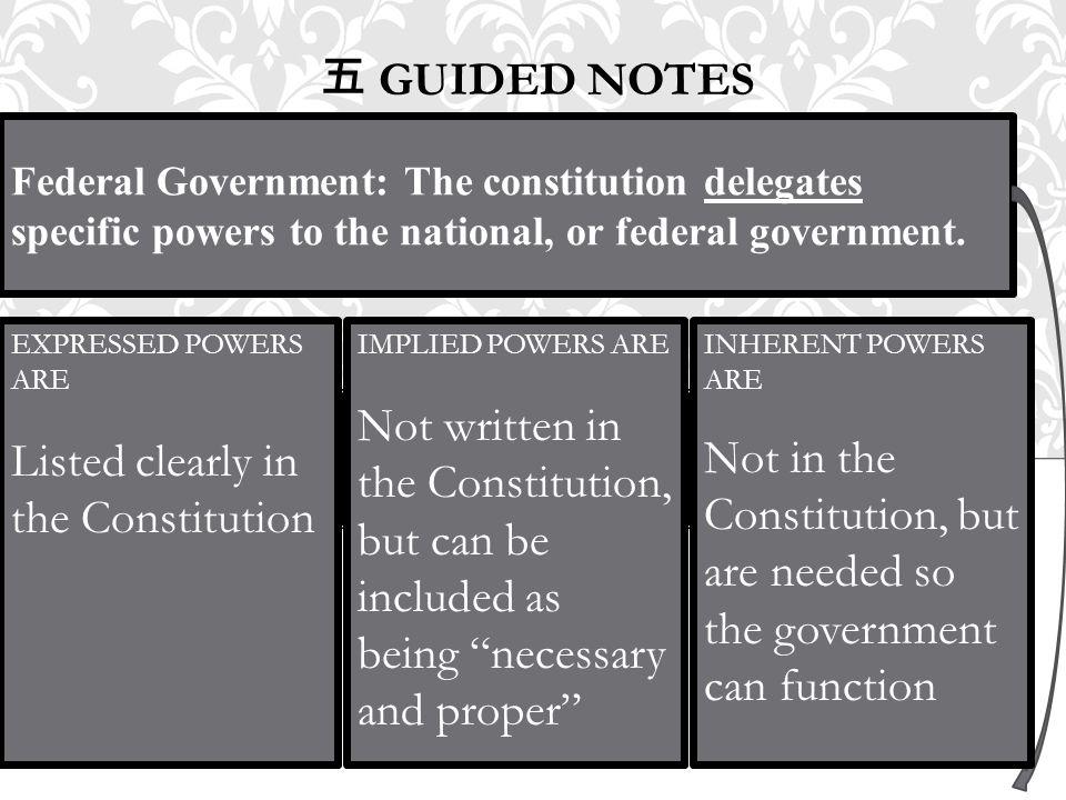 五 GUIDED NOTES Federal Government: The constitution delegates specific powers to the national, or federal government. EXPRESSED POWERS ARE Listed clea