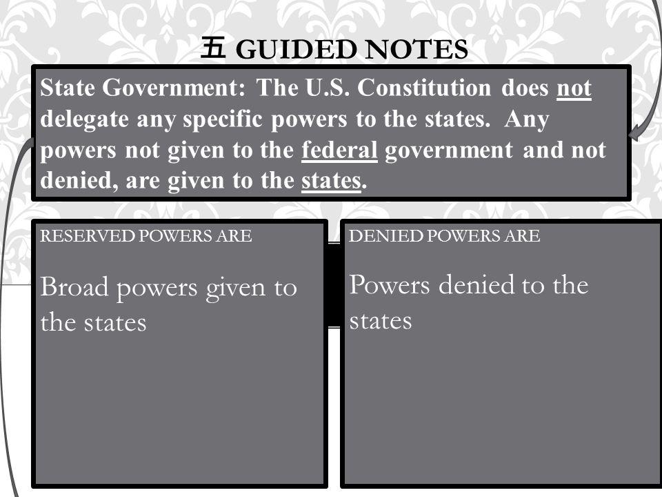 五 GUIDED NOTES DENIED POWERS ARE Powers denied to the states RESERVED POWERS ARE Broad powers given to the states State Government: The U.S. Constitut