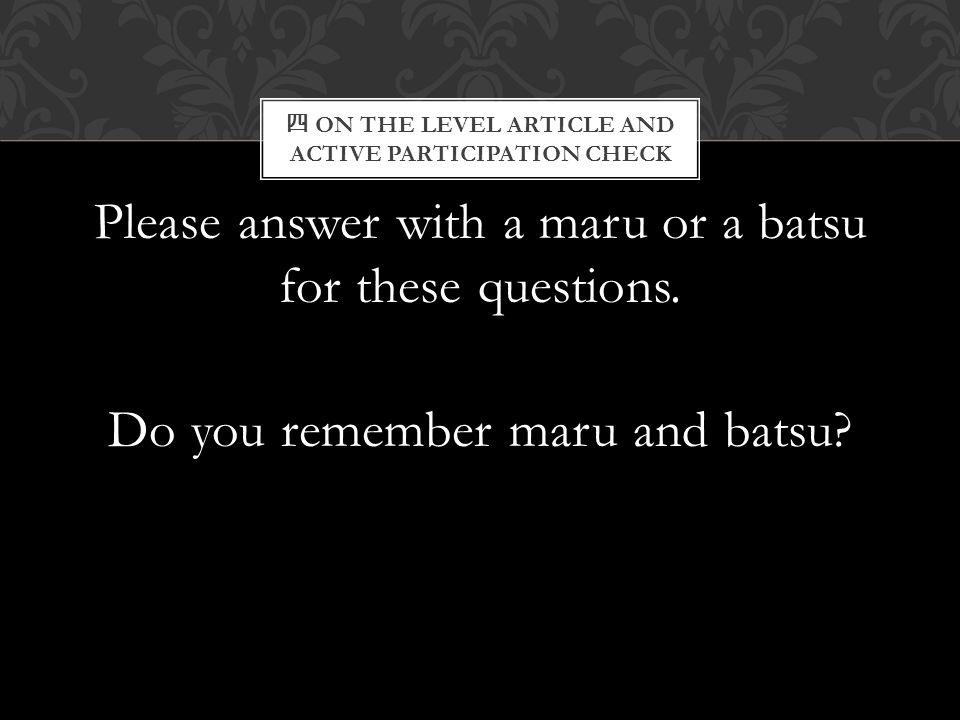 四 ON THE LEVEL ARTICLE AND ACTIVE PARTICIPATION CHECK Please answer with a maru or a batsu for these questions. Do you remember maru and batsu?