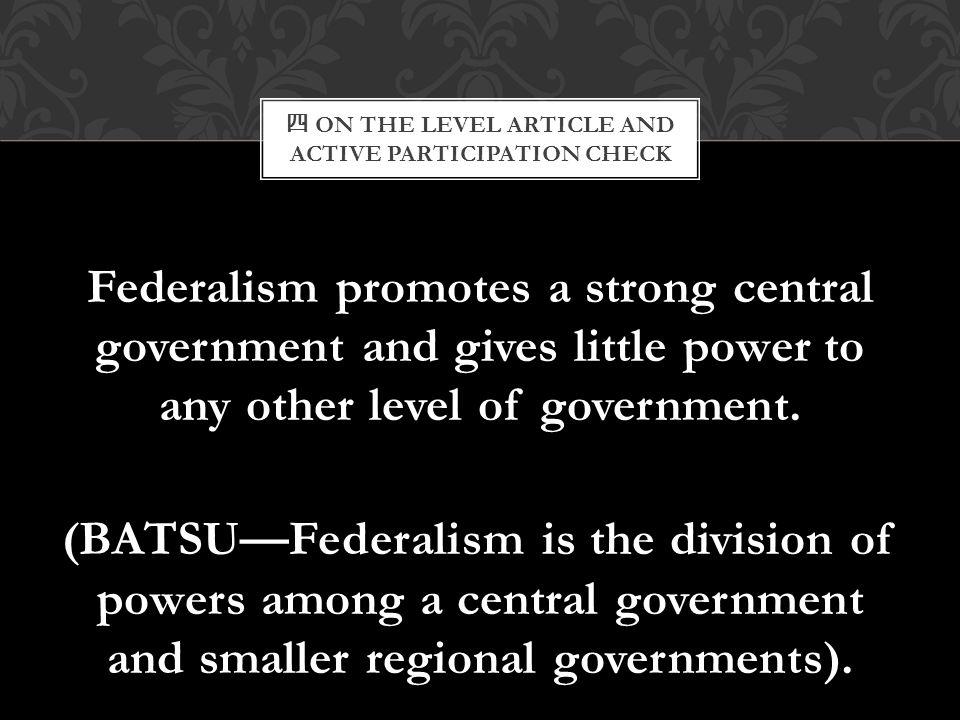 四 ON THE LEVEL ARTICLE AND ACTIVE PARTICIPATION CHECK Federalism promotes a strong central government and gives little power to any other level of gov