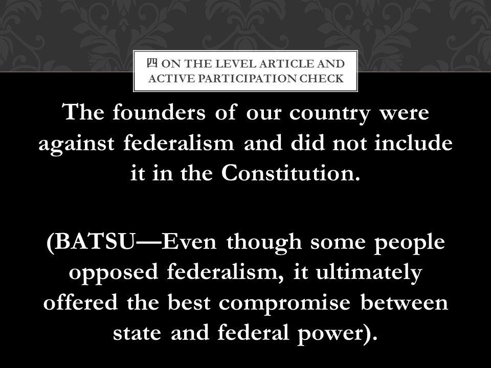 四 ON THE LEVEL ARTICLE AND ACTIVE PARTICIPATION CHECK The founders of our country were against federalism and did not include it in the Constitution.