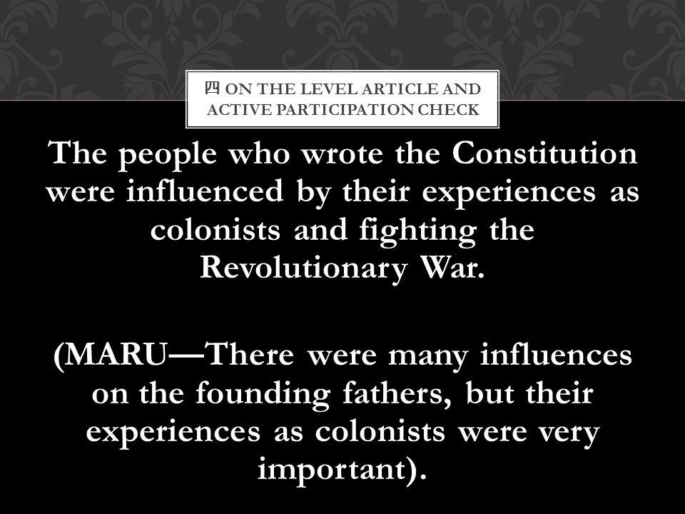 四 ON THE LEVEL ARTICLE AND ACTIVE PARTICIPATION CHECK The people who wrote the Constitution were influenced by their experiences as colonists and figh
