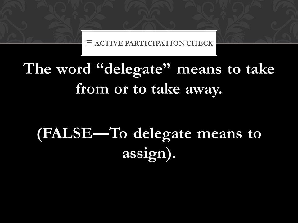 """三 ACTIVE PARTICIPATION CHECK The word """"delegate"""" means to take from or to take away. (FALSE—To delegate means to assign)."""