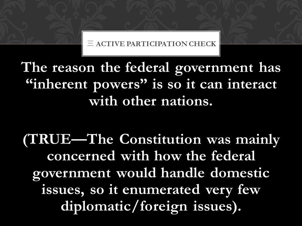 """三 ACTIVE PARTICIPATION CHECK The reason the federal government has """"inherent powers"""" is so it can interact with other nations. (TRUE—The Constitution"""