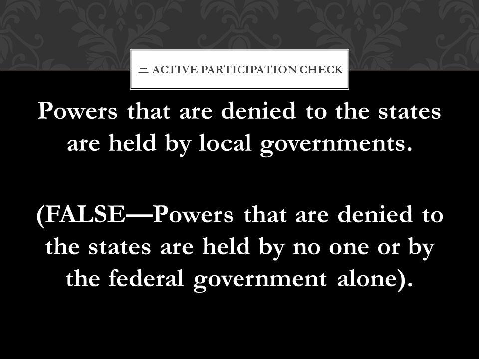 三 ACTIVE PARTICIPATION CHECK Powers that are denied to the states are held by local governments. (FALSE—Powers that are denied to the states are held