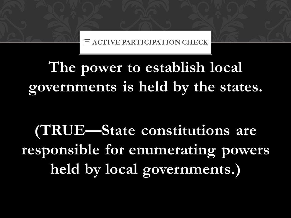 三 ACTIVE PARTICIPATION CHECK The power to establish local governments is held by the states. (TRUE—State constitutions are responsible for enumerating