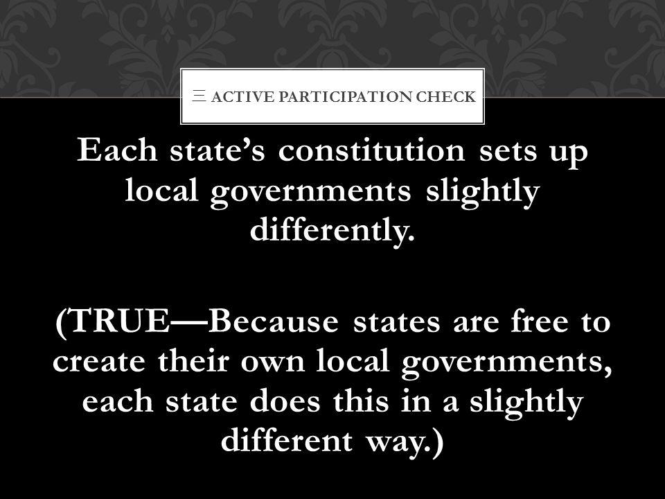 三 ACTIVE PARTICIPATION CHECK Each state's constitution sets up local governments slightly differently. (TRUE—Because states are free to create their o