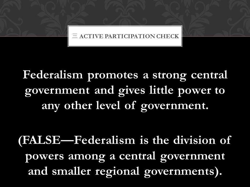 Federalism promotes a strong central government and gives little power to any other level of government. (FALSE—Federalism is the division of powers a