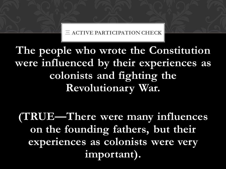 三 ACTIVE PARTICIPATION CHECK The people who wrote the Constitution were influenced by their experiences as colonists and fighting the Revolutionary Wa