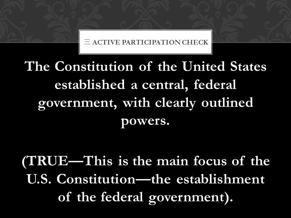 三 ACTIVE PARTICIPATION CHECK The Constitution of the United States established a central, federal government, with clearly outlined powers. (TRUE—This
