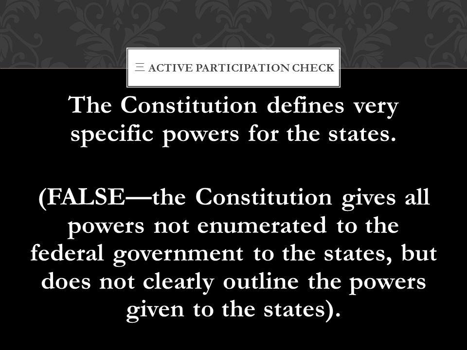三 ACTIVE PARTICIPATION CHECK The Constitution defines very specific powers for the states. (FALSE—the Constitution gives all powers not enumerated to