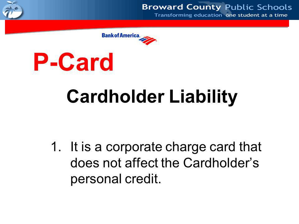 Cardholder Liability 1.It is a corporate charge card that does not affect the Cardholder's personal credit.
