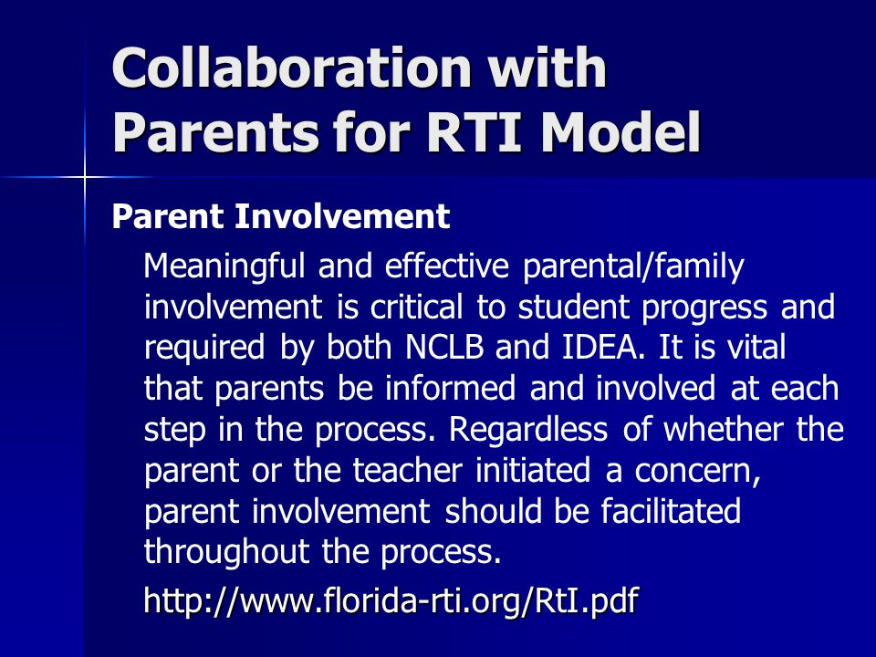 Collaboration with Parents for RTI Model Parent Involvement Meaningful and effective parental/family involvement is critical to student progress and r