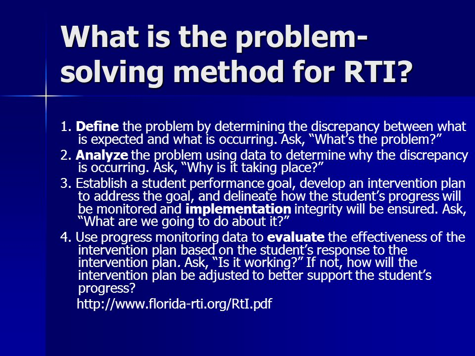 What is the problem- solving method for RTI? 1. Define the problem by determining the discrepancy between what is expected and what is occurring. Ask,