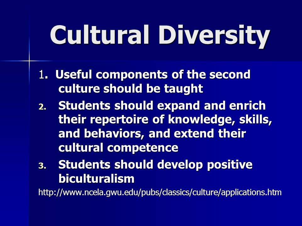 Cultural Diversity 1. Useful components of the second culture should be taught 2. Students should expand and enrich their repertoire of knowledge, ski