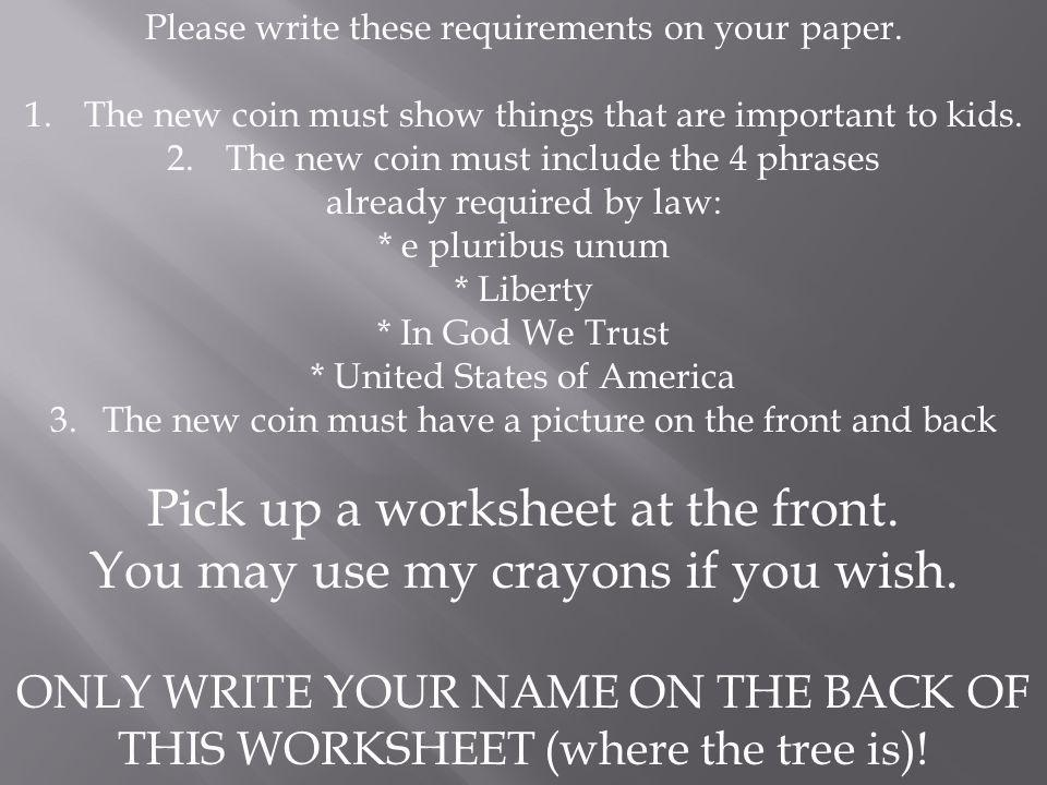 Please write these requirements on your paper. 1.The new coin must show things that are important to kids. 2.The new coin must include the 4 phrases a