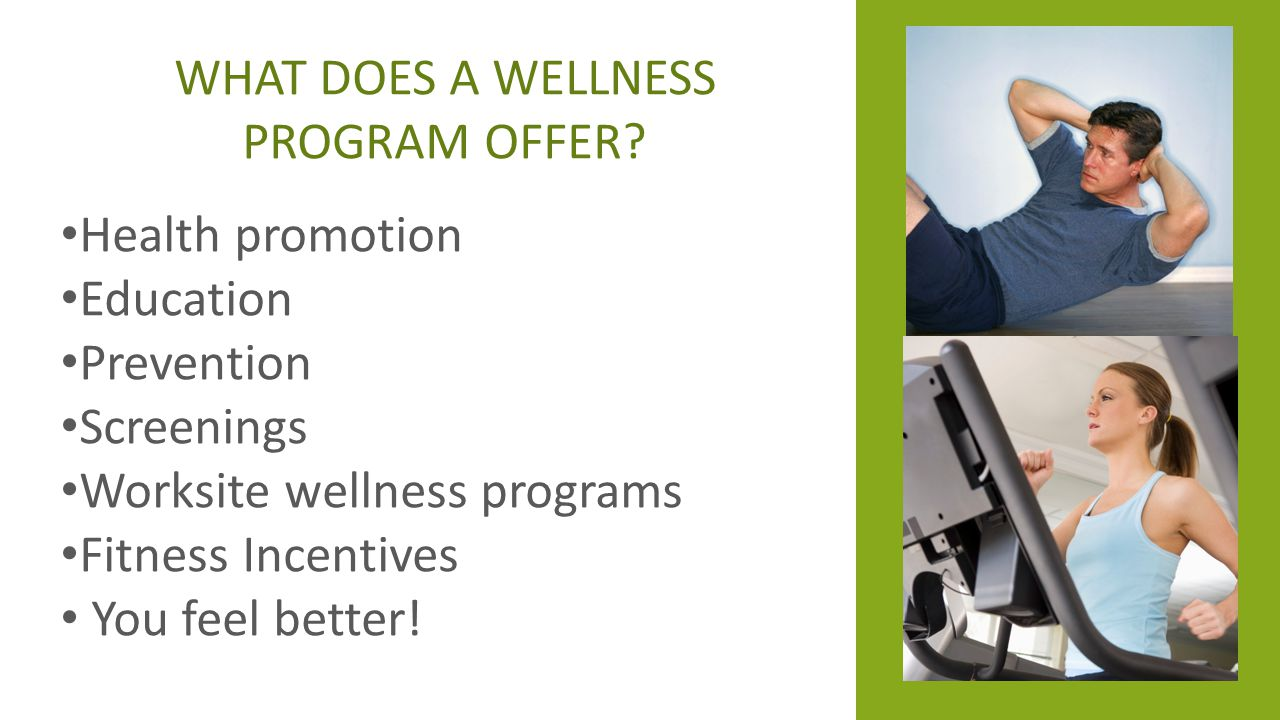 WHAT DOES A WELLNESS PROGRAM OFFER? Health promotion Education Prevention Screenings Worksite wellness programs Fitness Incentives You feel better!
