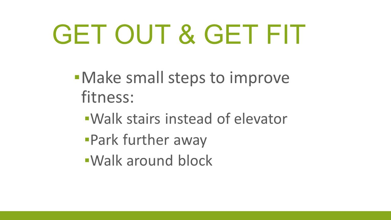 GET OUT & GET FIT ▪ Make small steps to improve fitness: ▪ Walk stairs instead of elevator ▪ Park further away ▪ Walk around block