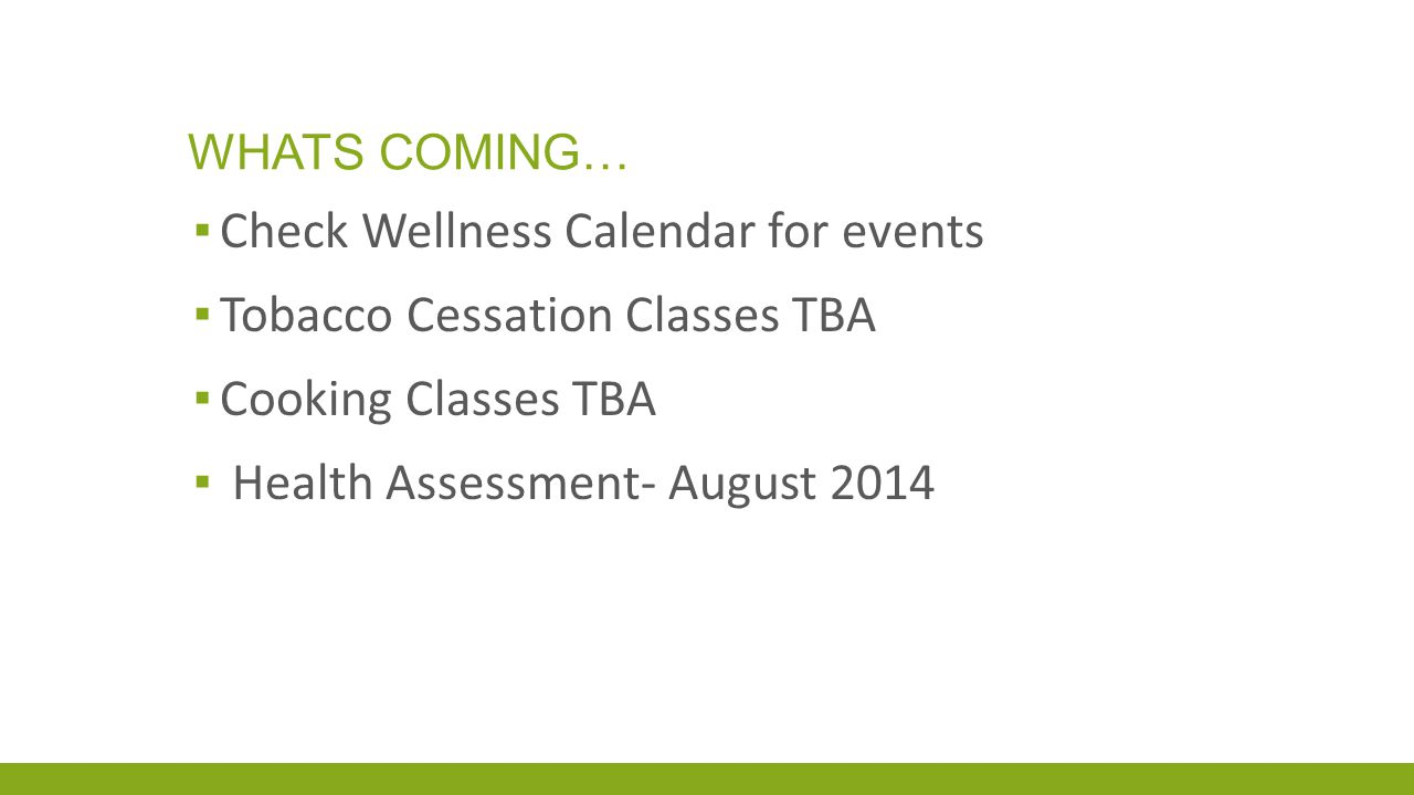 WHATS COMING… ▪ Check Wellness Calendar for events ▪ Tobacco Cessation Classes TBA ▪ Cooking Classes TBA ▪ Health Assessment- August 2014