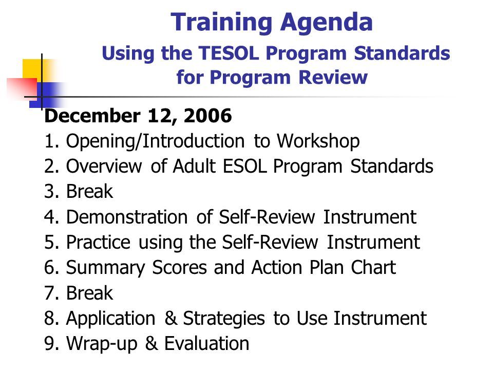 Goal of Workshop Familiarize participants with the content of the Standards for Adult Education ESOL Programs publication so local programs can use the Self-Review Instrument to evaluate their program.
