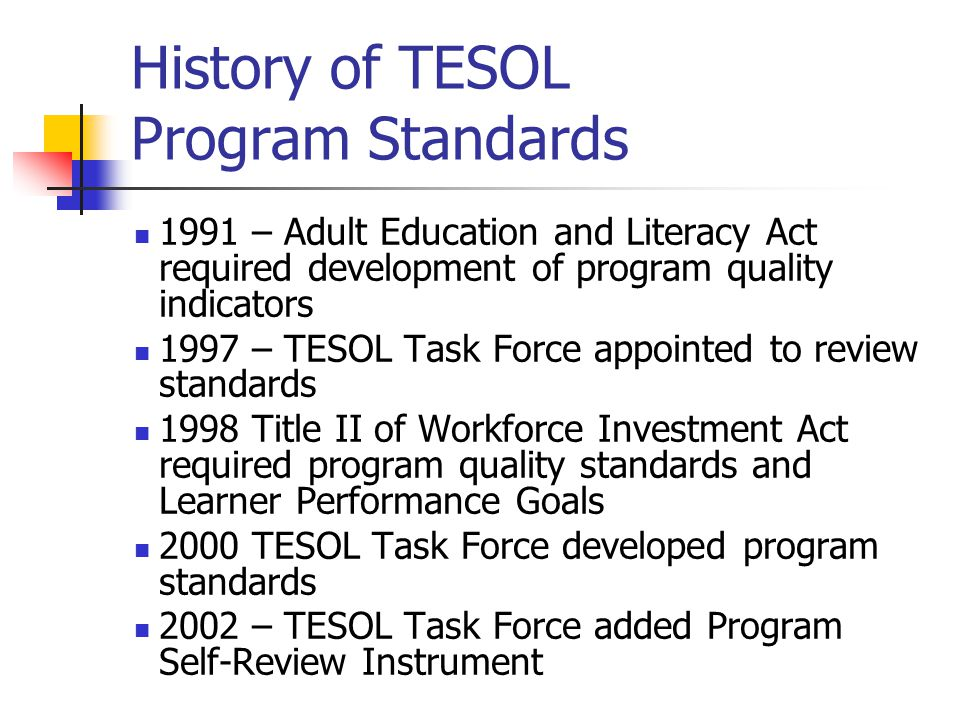 History of TESOL Program Standards 1991 – Adult Education and Literacy Act required development of program quality indicators 1997 – TESOL Task Force appointed to review standards 1998 Title II of Workforce Investment Act required program quality standards and Learner Performance Goals 2000 TESOL Task Force developed program standards 2002 – TESOL Task Force added Program Self-Review Instrument