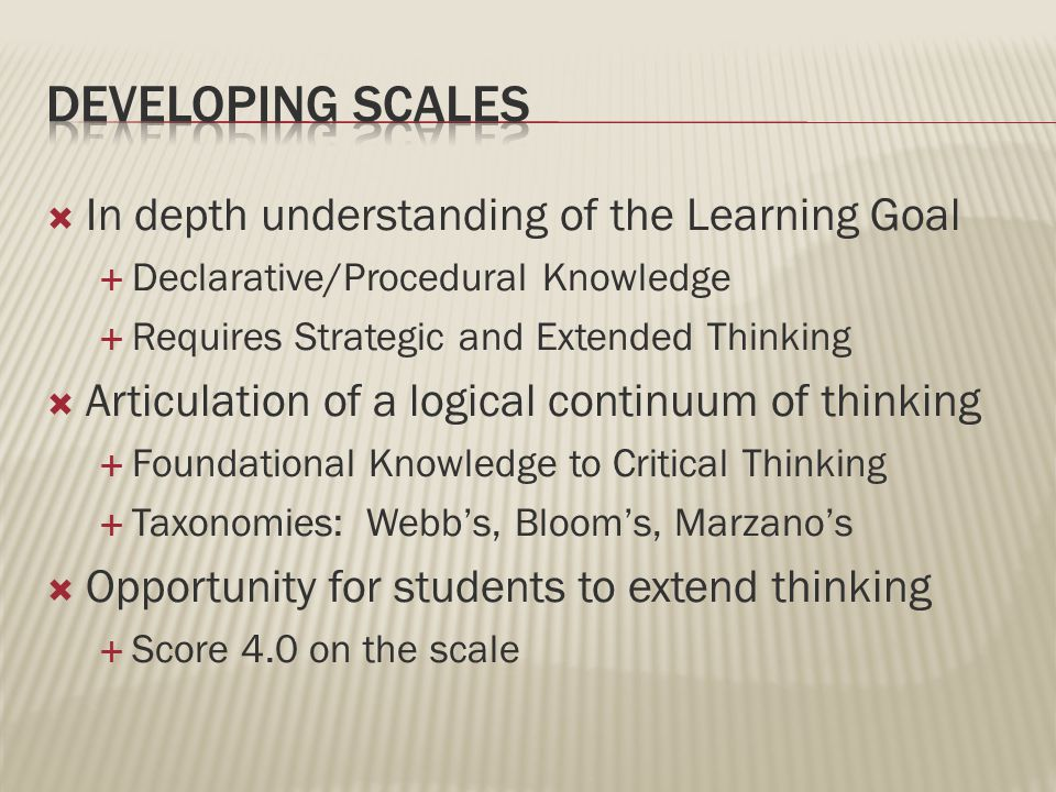  In depth understanding of the Learning Goal  Declarative/Procedural Knowledge  Requires Strategic and Extended Thinking  Articulation of a logical continuum of thinking  Foundational Knowledge to Critical Thinking  Taxonomies: Webb's, Bloom's, Marzano's  Opportunity for students to extend thinking  Score 4.0 on the scale