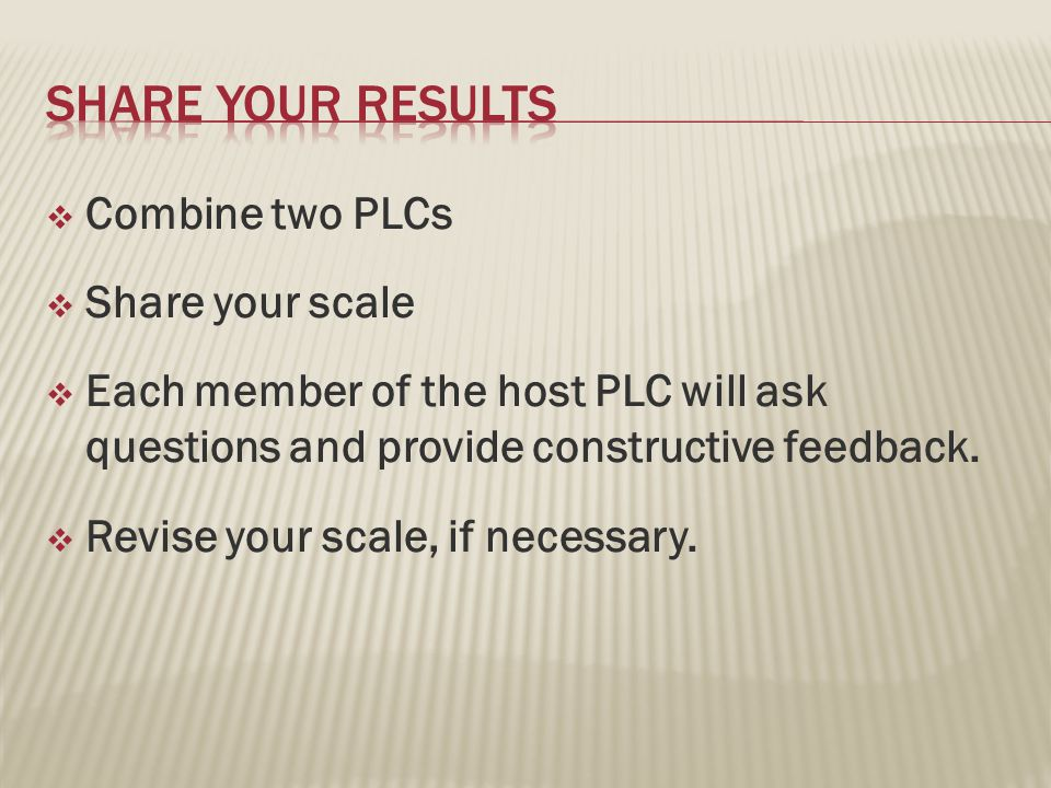  Combine two PLCs  Share your scale  Each member of the host PLC will ask questions and provide constructive feedback.