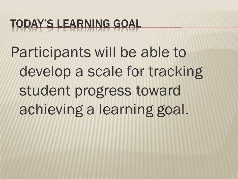 Participants will be able to develop a scale for tracking student progress toward achieving a learning goal.