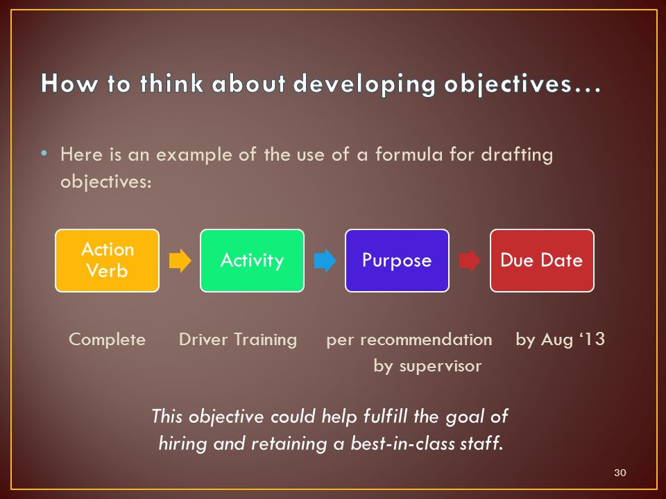 Here is an example of the use of a formula for drafting objectives: Complete Driver Training per recommendation by Aug '13 by supervisor 30 Action Verb ActivityPurposeDue Date This objective could help fulfill the goal of hiring and retaining a best-in-class staff.